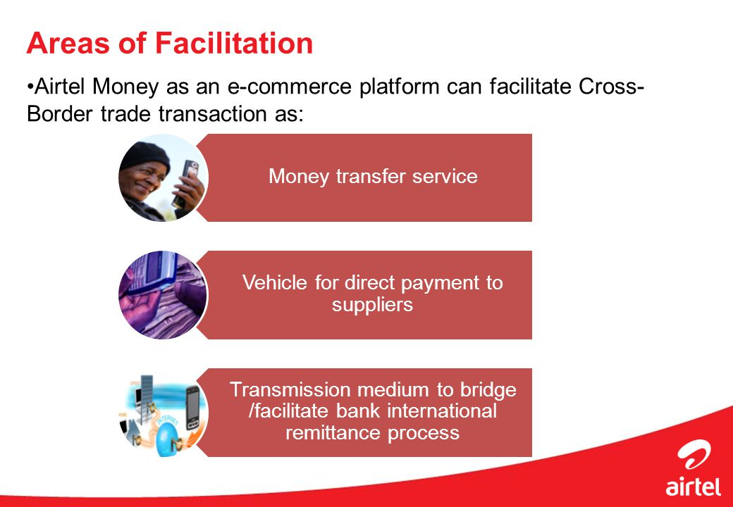 Areas of Facilitation Airtel Money as an e-commerce platform can facilitate Cross- Border trade transaction as: Money transfer service Vehicle for direct payment to suppliers Transmission medium to bridge /facilitate bank international remittance process