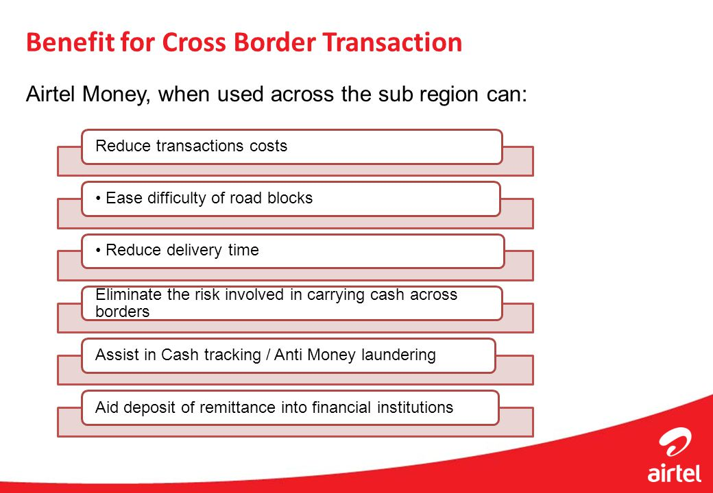 Benefit for Cross Border Transaction Airtel Money, when used across the sub region can: Reduce transactions costs Ease difficulty of road blocks Reduc