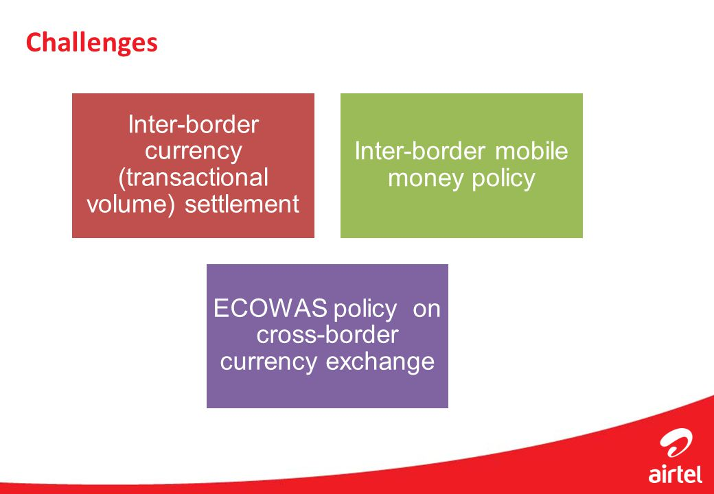 Challenges Inter-border currency (transactional volume) settlement Inter-border mobile money policy ECOWAS policy on cross-border currency exchange