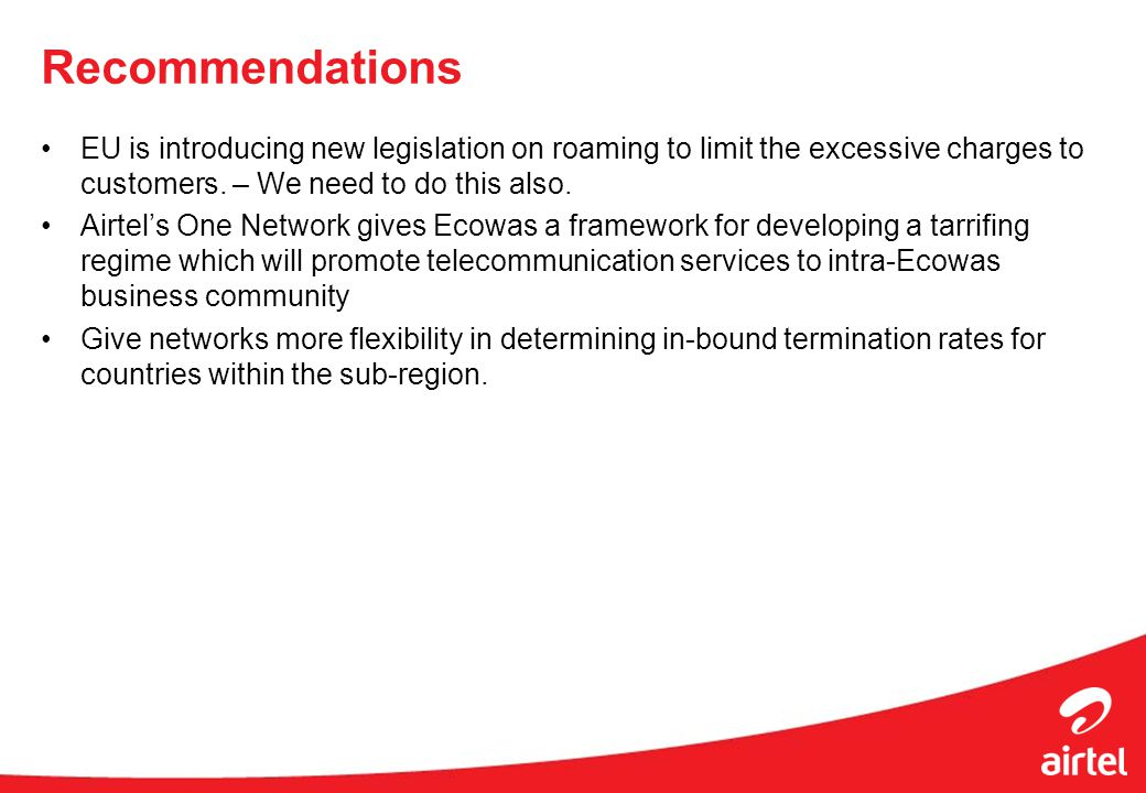 Recommendations EU is introducing new legislation on roaming to limit the excessive charges to customers. – We need to do this also. Airtels One Netwo