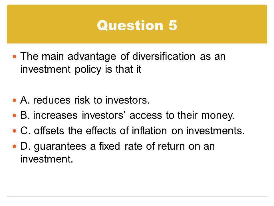 Question 5 The main advantage of diversification as an investment policy is that it A. reduces risk to investors. B. increases investors access to the