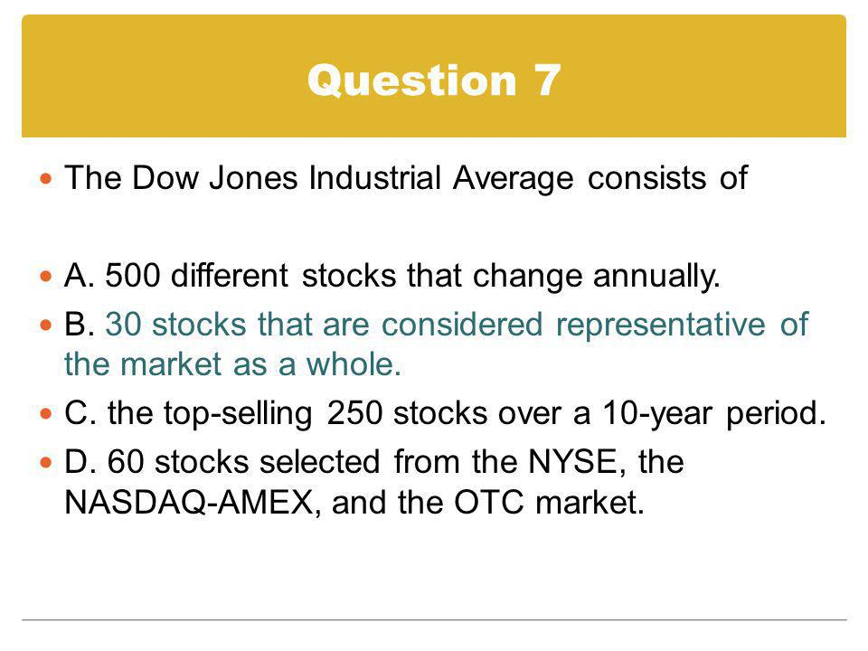 Question 7 The Dow Jones Industrial Average consists of A. 500 different stocks that change annually. B. 30 stocks that are considered representative