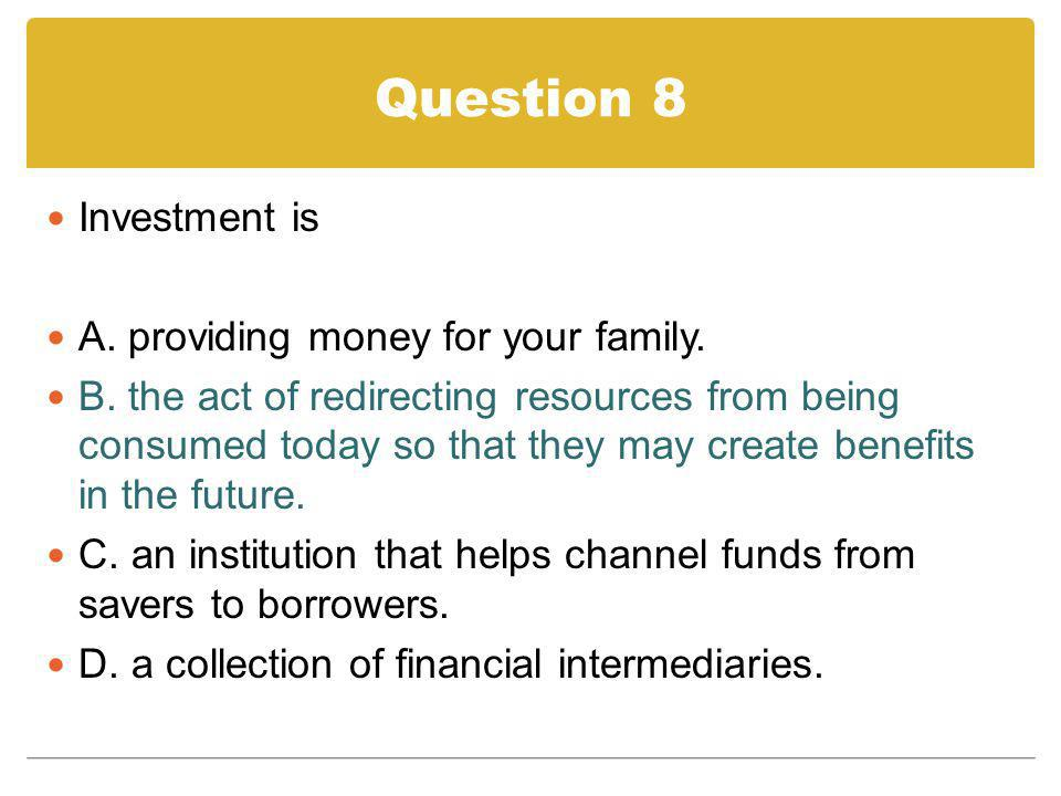 Question 8 Investment is A. providing money for your family. B. the act of redirecting resources from being consumed today so that they may create ben