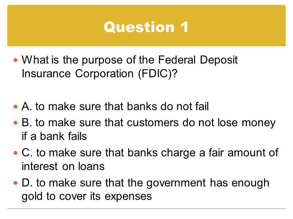 Question 1 What is the purpose of the Federal Deposit Insurance Corporation (FDIC)? A. to make sure that banks do not fail B. to make sure that custom