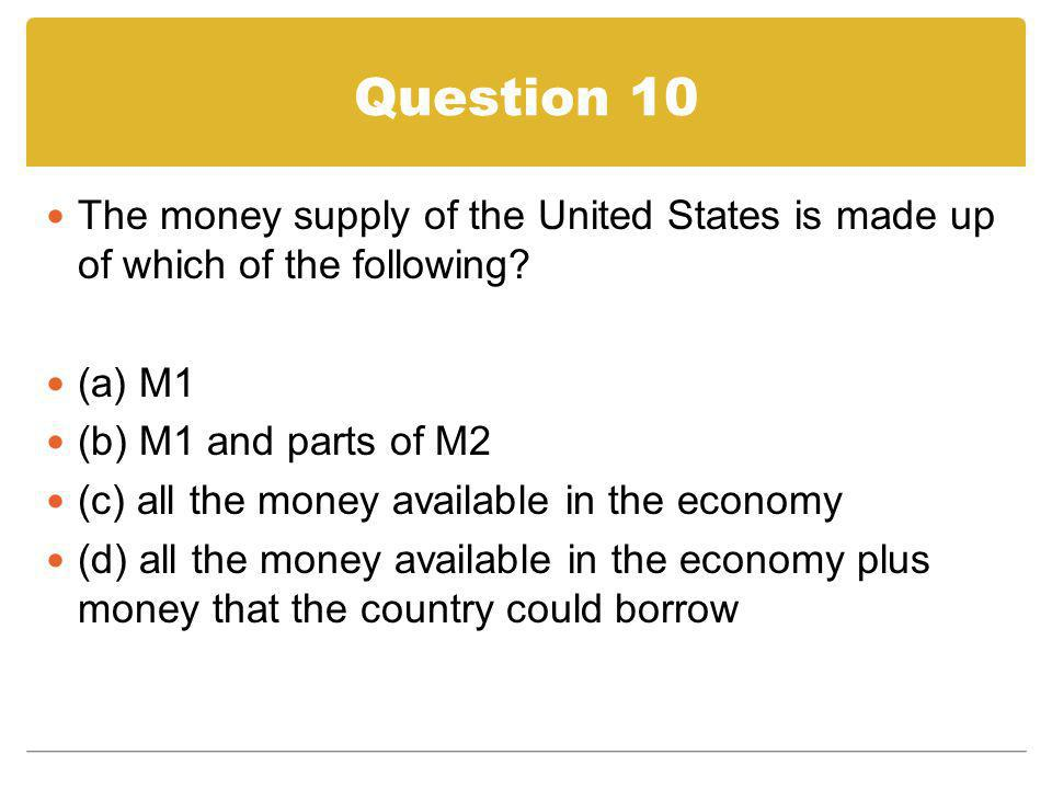 Question 10 The money supply of the United States is made up of which of the following? (a) M1 (b) M1 and parts of M2 (c) all the money available in t