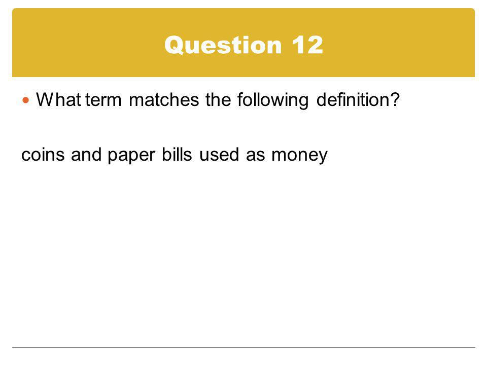 Question 12 What term matches the following definition? coins and paper bills used as money
