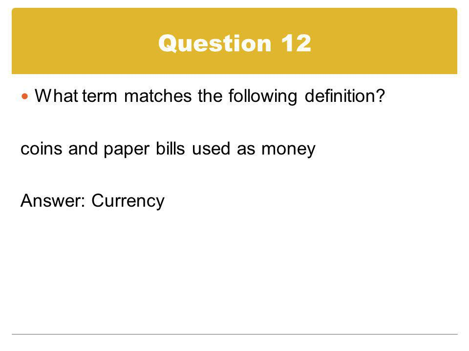 Question 12 What term matches the following definition? coins and paper bills used as money Answer: Currency