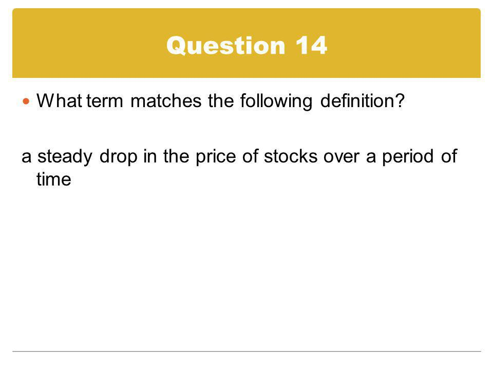 Question 14 What term matches the following definition? a steady drop in the price of stocks over a period of time