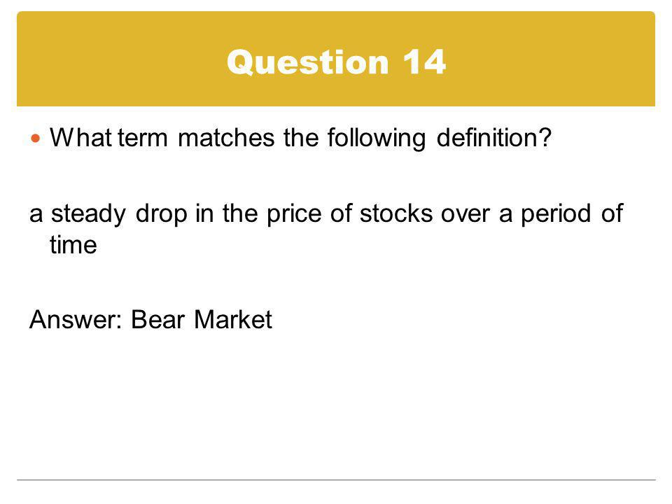 Question 14 What term matches the following definition? a steady drop in the price of stocks over a period of time Answer: Bear Market