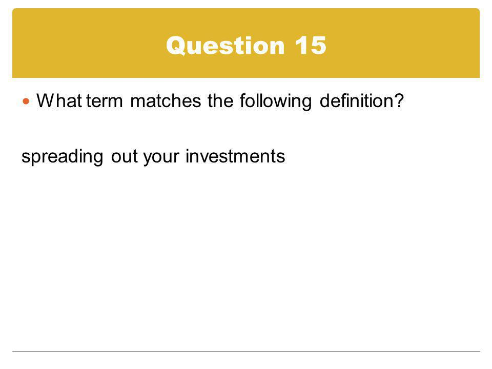 Question 15 What term matches the following definition? spreading out your investments