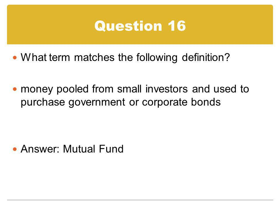 Question 16 What term matches the following definition? money pooled from small investors and used to purchase government or corporate bonds Answer: M