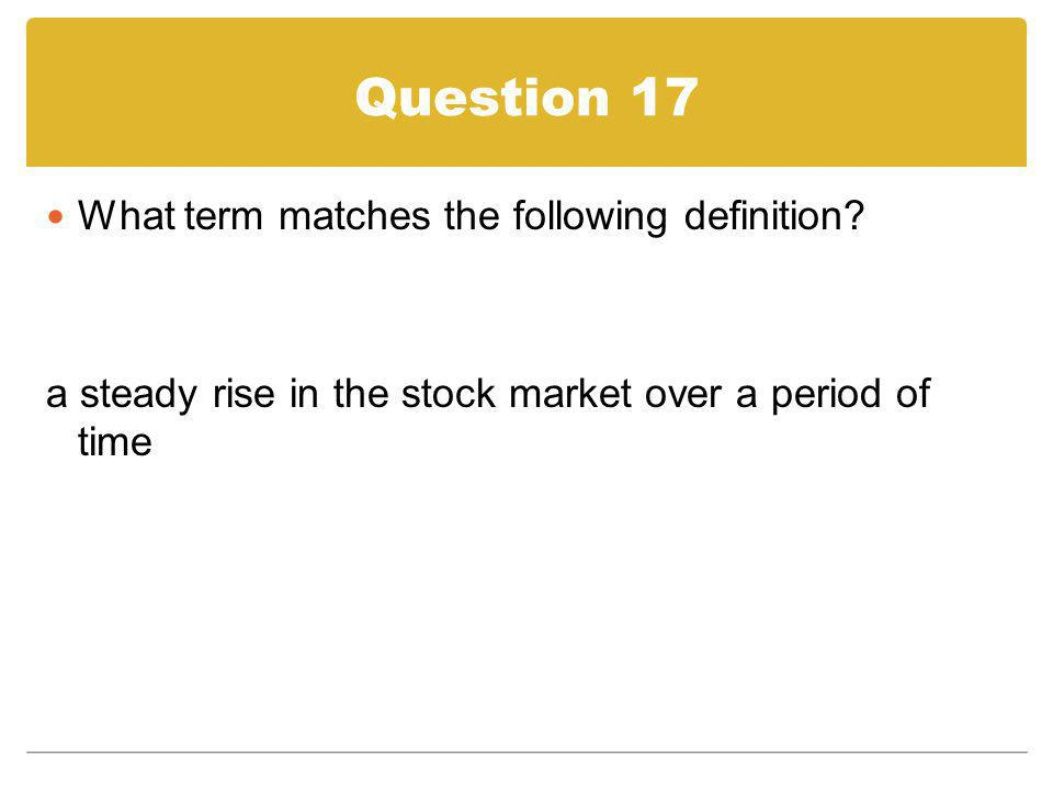 Question 17 What term matches the following definition? a steady rise in the stock market over a period of time