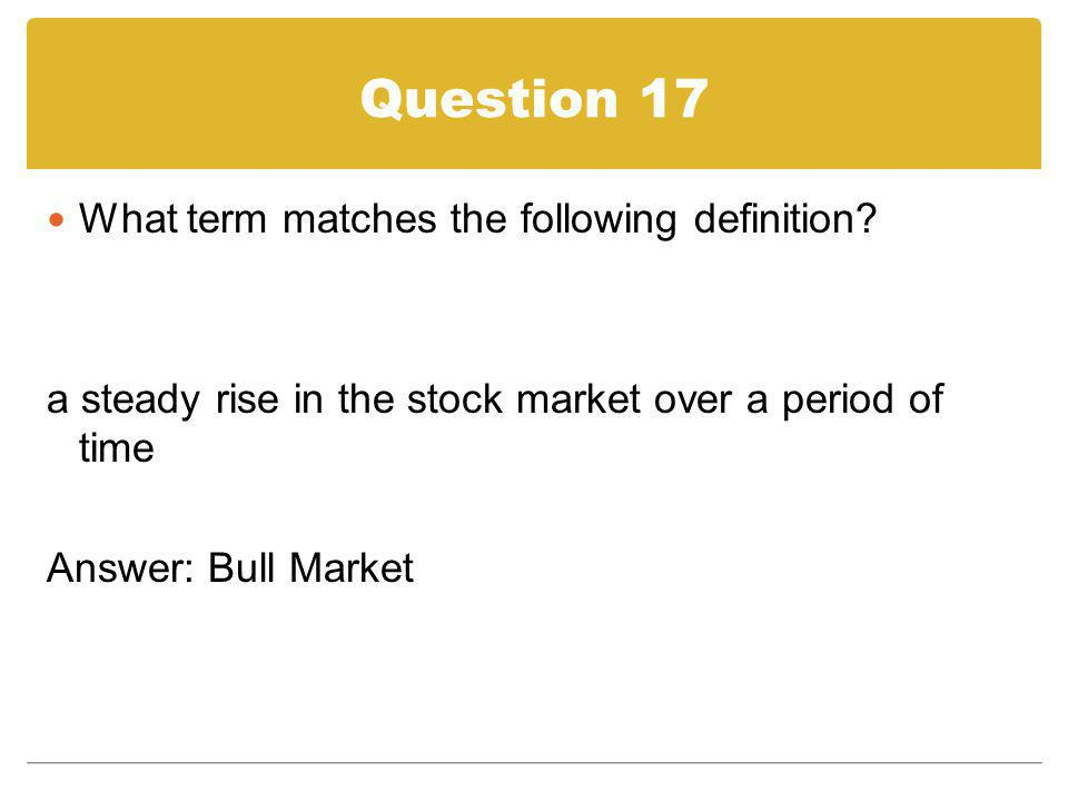 Question 17 What term matches the following definition? a steady rise in the stock market over a period of time Answer: Bull Market