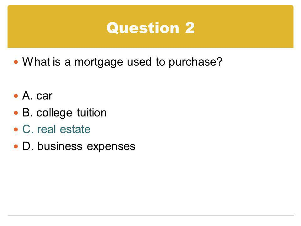 Question 2 What is a mortgage used to purchase? A. car B. college tuition C. real estate D. business expenses