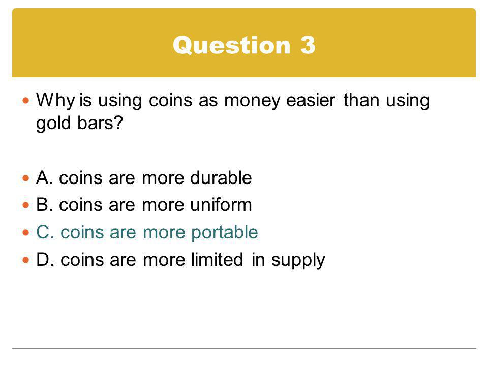 Question 3 Why is using coins as money easier than using gold bars? A. coins are more durable B. coins are more uniform C. coins are more portable D.