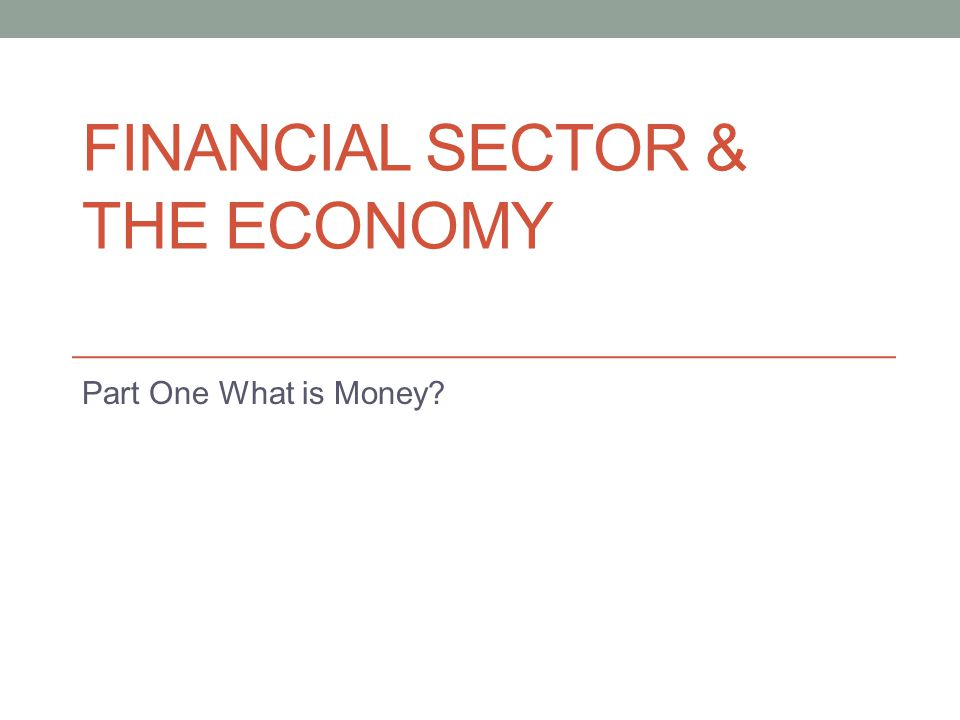 FINANCIAL SECTOR & THE ECONOMY Part One What is Money