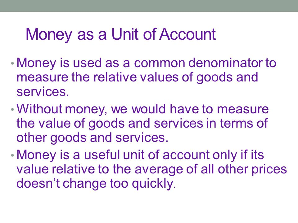 Money as a Unit of Account Money is used as a common denominator to measure the relative values of goods and services.