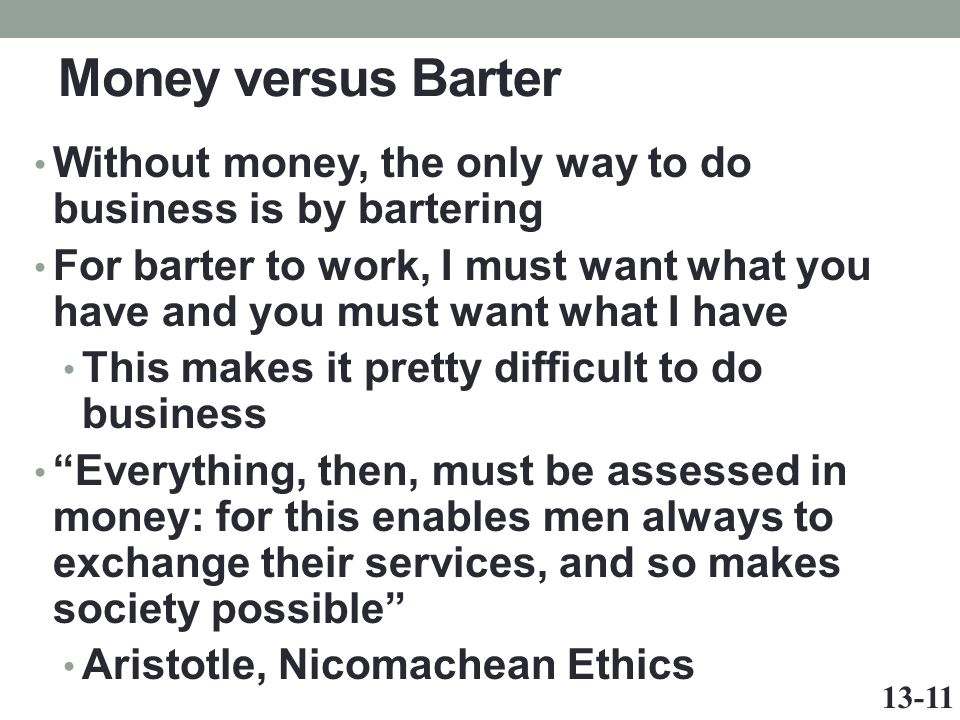 Money versus Barter Without money, the only way to do business is by bartering For barter to work, I must want what you have and you must want what I have This makes it pretty difficult to do business Everything, then, must be assessed in money: for this enables men always to exchange their services, and so makes society possible Aristotle, Nicomachean Ethics 13-11