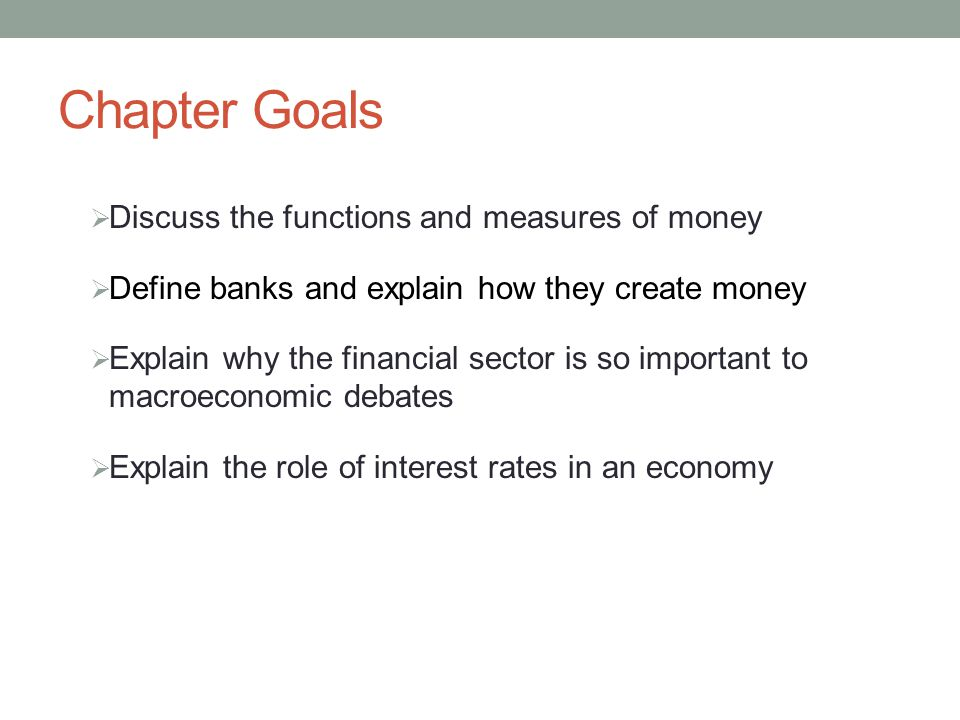 Chapter Goals Discuss the functions and measures of money Define banks and explain how they create money Explain why the financial sector is so important to macroeconomic debates Explain the role of interest rates in an economy