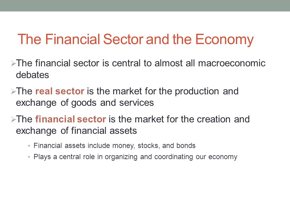 The Financial Sector and the Economy The financial sector is central to almost all macroeconomic debates The real sector is the market for the production and exchange of goods and services The financial sector is the market for the creation and exchange of financial assets Financial assets include money, stocks, and bonds Plays a central role in organizing and coordinating our economy