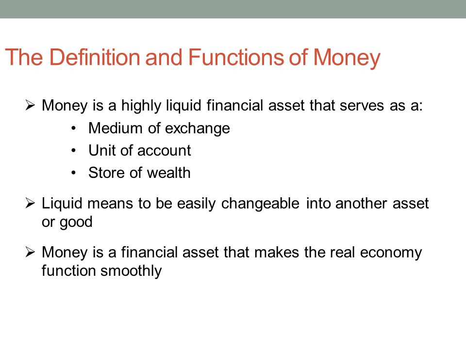 The Definition and Functions of Money Money is a highly liquid financial asset that serves as a: Medium of exchange Unit of account Store of wealth Liquid means to be easily changeable into another asset or good Money is a financial asset that makes the real economy function smoothly