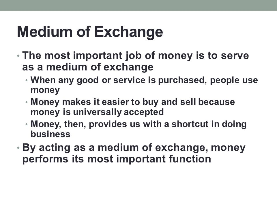 Medium of Exchange The most important job of money is to serve as a medium of exchange When any good or service is purchased, people use money Money makes it easier to buy and sell because money is universally accepted Money, then, provides us with a shortcut in doing business By acting as a medium of exchange, money performs its most important function