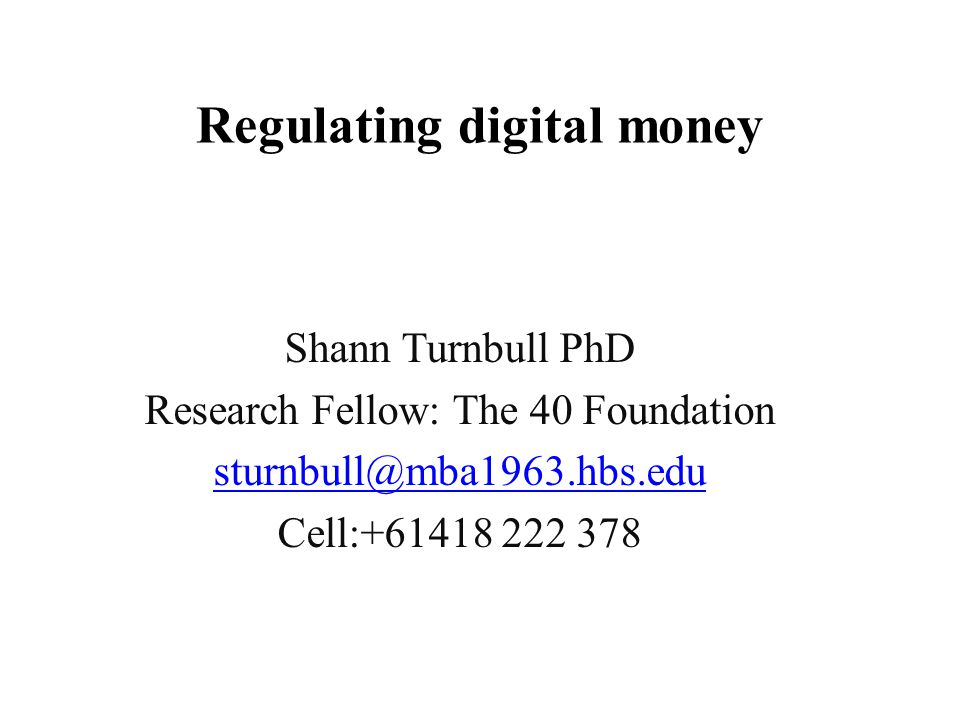Regulating digital money Shann Turnbull PhD Research Fellow: The 40 Foundation sturnbull@mba1963.hbs.edu Cell:+61418 222 378