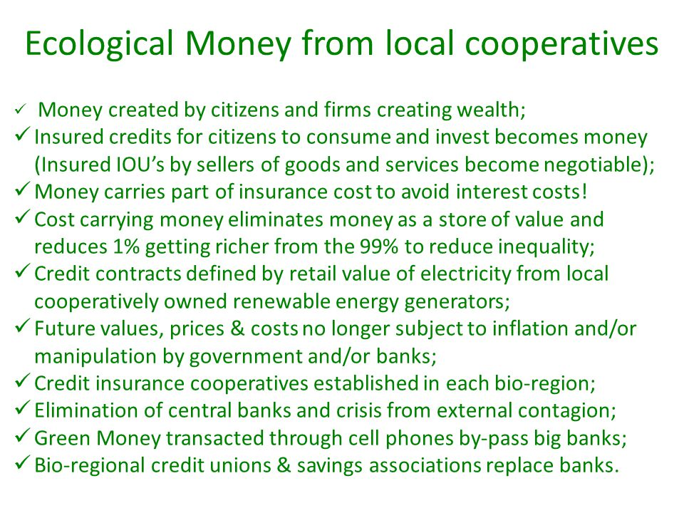 Ecological Money from local cooperatives Money created by citizens and firms creating wealth; Insured credits for citizens to consume and invest becom