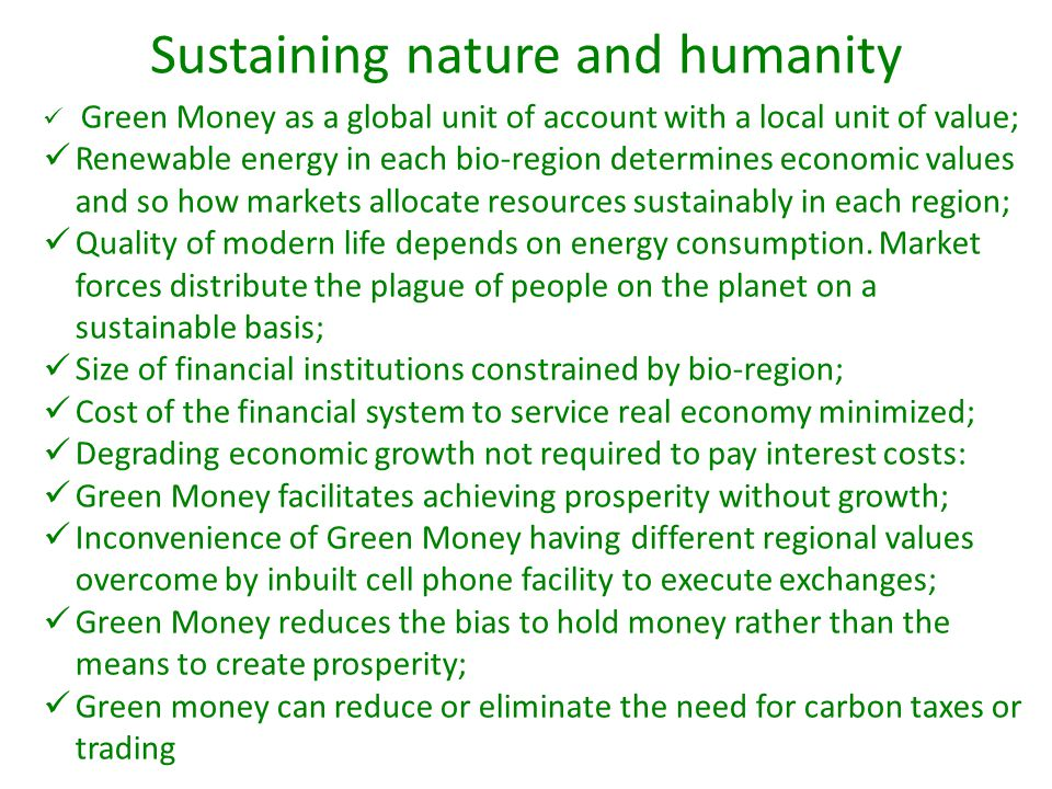 Sustaining nature and humanity Green Money as a global unit of account with a local unit of value; Renewable energy in each bio-region determines econ