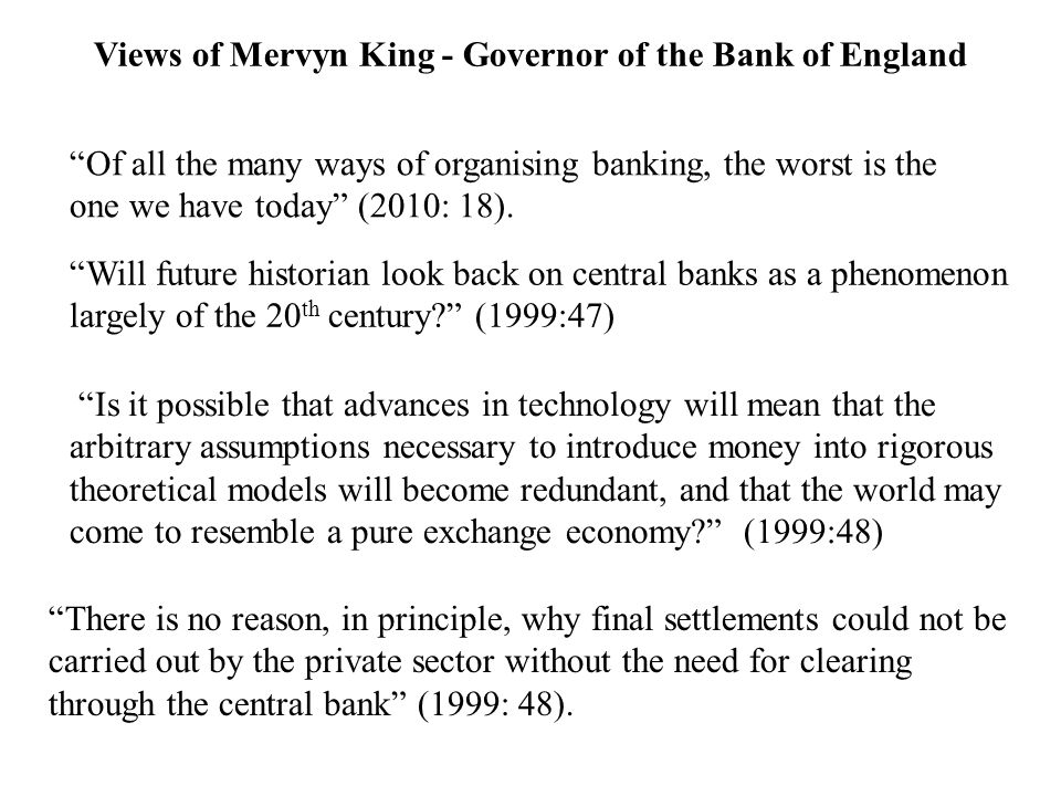 Of all the many ways of organising banking, the worst is the one we have today (2010: 18). Will future historian look back on central banks as a pheno