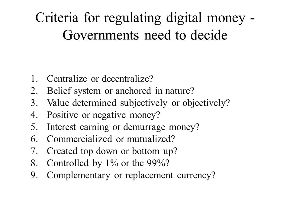 Criteria for regulating digital money - Governments need to decide 1.Centralize or decentralize? 2.Belief system or anchored in nature? 3.Value determ