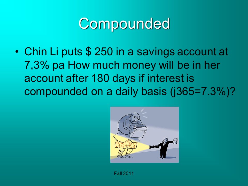 Fall 2011 Compounded Chin Li puts $ 250 in a savings account at 7,3% pa How much money will be in her account after 180 days if interest is compounded