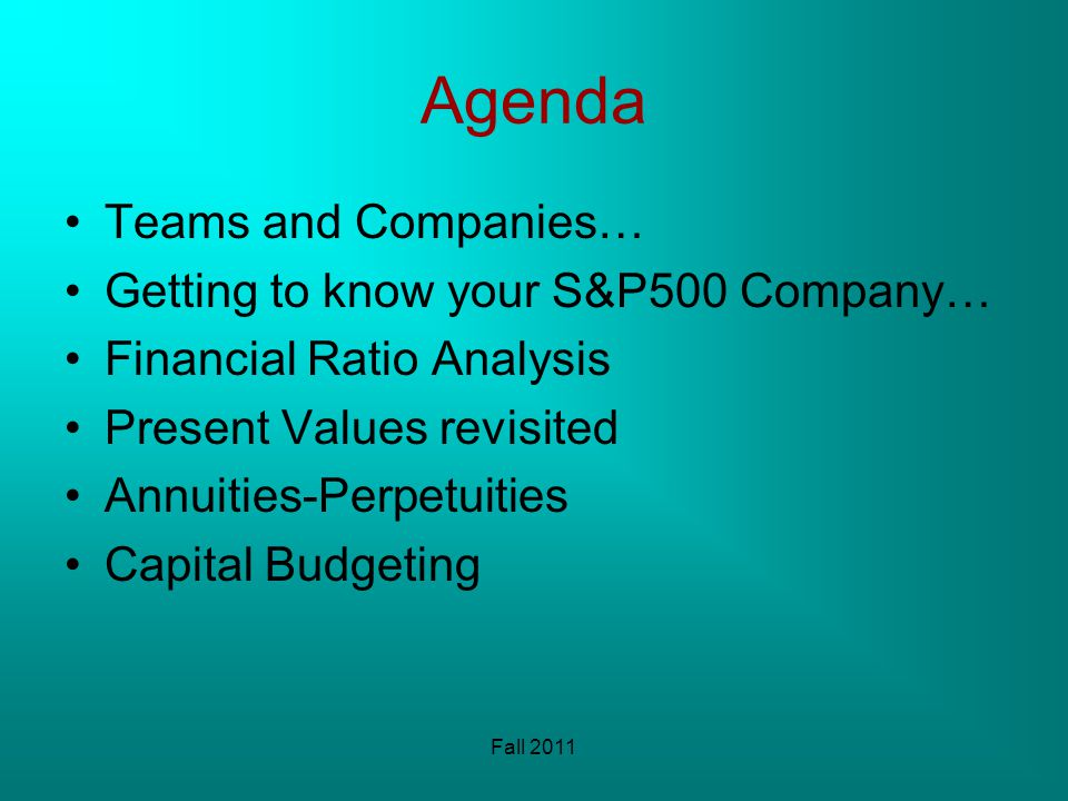 Agenda Teams and Companies… Getting to know your S&P500 Company… Financial Ratio Analysis Present Values revisited Annuities-Perpetuities Capital Budgeting Fall 2011