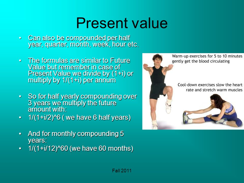 Fall 2011 Present value Can also be compounded per half year, quarter, month, week, hour etc.Can also be compounded per half year, quarter, month, wee