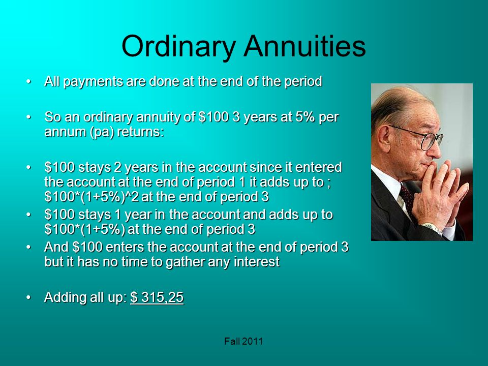Fall 2011 Ordinary Annuities All payments are done at the end of the periodAll payments are done at the end of the period So an ordinary annuity of $100 3 years at 5% per annum (pa) returns:So an ordinary annuity of $100 3 years at 5% per annum (pa) returns: $100 stays 2 years in the account since it entered the account at the end of period 1 it adds up to ; $100*(1+5%)^2 at the end of period 3$100 stays 2 years in the account since it entered the account at the end of period 1 it adds up to ; $100*(1+5%)^2 at the end of period 3 $100 stays 1 year in the account and adds up to $100*(1+5%) at the end of period 3$100 stays 1 year in the account and adds up to $100*(1+5%) at the end of period 3 And $100 enters the account at the end of period 3 but it has no time to gather any interestAnd $100 enters the account at the end of period 3 but it has no time to gather any interest Adding all up: $ 315,25Adding all up: $ 315,25