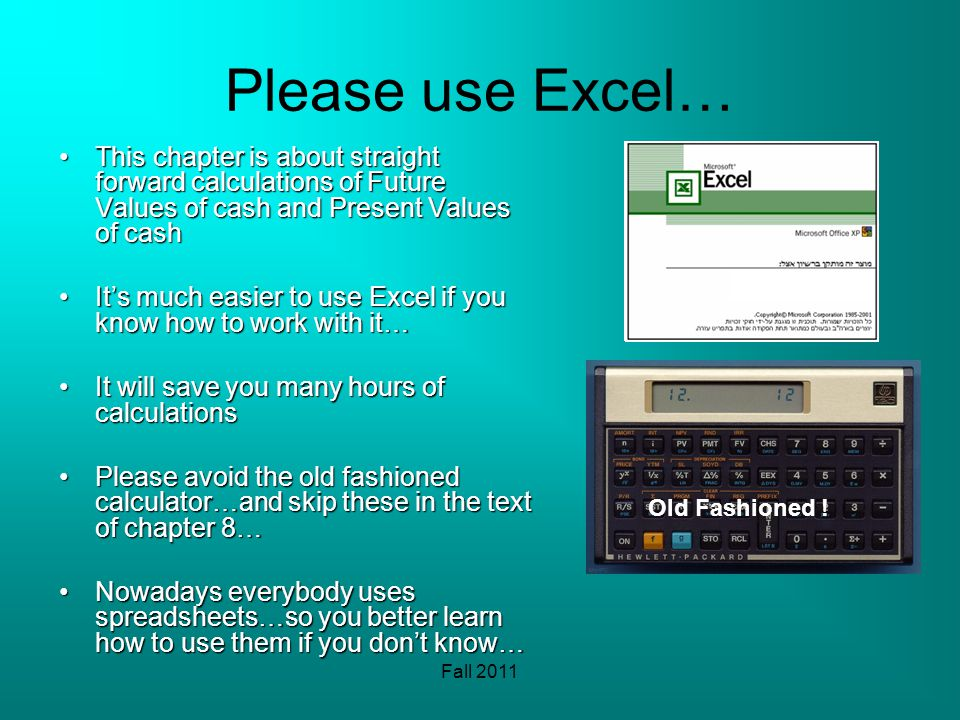 Please use Excel… This chapter is about straight forward calculations of Future Values of cash and Present Values of cashThis chapter is about straight forward calculations of Future Values of cash and Present Values of cash Its much easier to use Excel if you know how to work with it…Its much easier to use Excel if you know how to work with it… It will save you many hours of calculationsIt will save you many hours of calculations Please avoid the old fashioned calculator…and skip these in the text of chapter 8…Please avoid the old fashioned calculator…and skip these in the text of chapter 8… Nowadays everybody uses spreadsheets…so you better learn how to use them if you dont know…Nowadays everybody uses spreadsheets…so you better learn how to use them if you dont know… Old Fashioned !