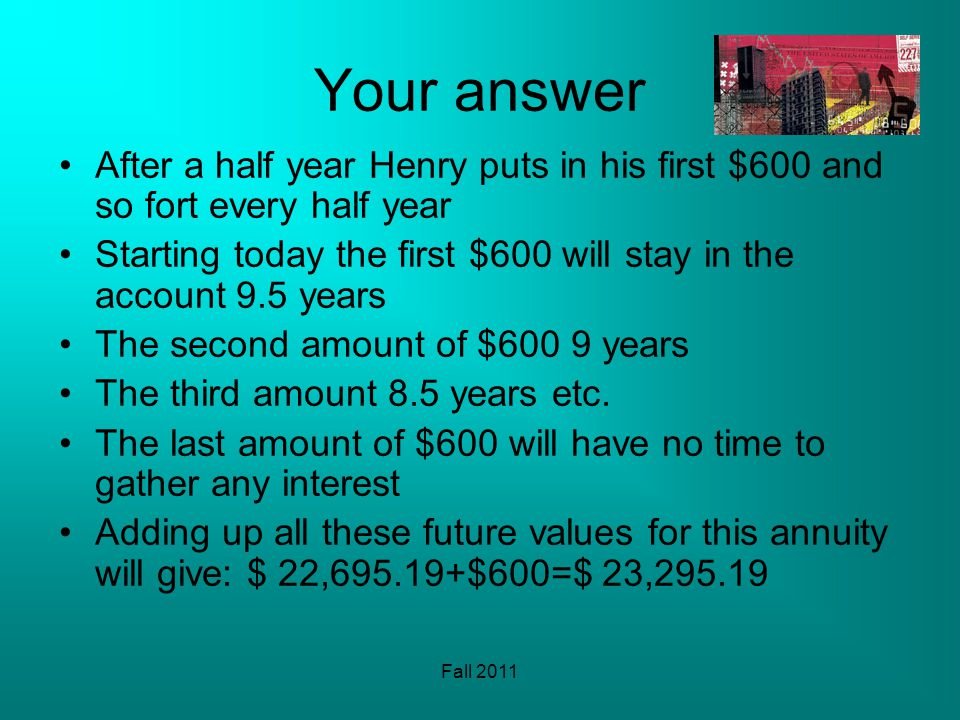 Fall 2011 Your answer After a half year Henry puts in his first $600 and so fort every half year Starting today the first $600 will stay in the account 9.5 years The second amount of $600 9 years The third amount 8.5 years etc.