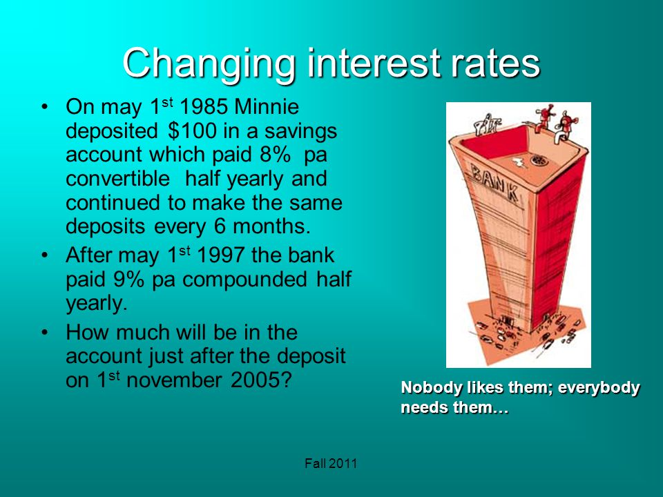 Fall 2011 Changing interest rates On may 1 st 1985 Minnie deposited $100 in a savings account which paid 8% pa convertible half yearly and continued t