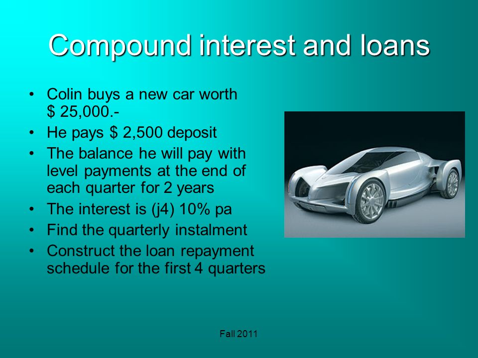 Fall 2011 Compound interest and loans Colin buys a new car worth $ 25,000.- He pays $ 2,500 deposit The balance he will pay with level payments at the