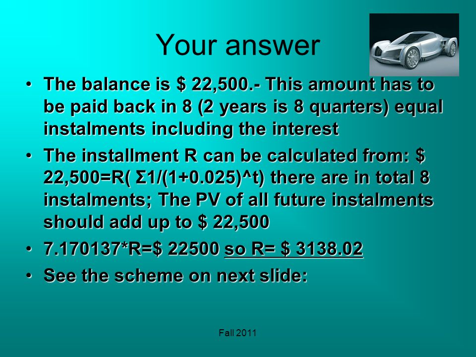 Fall 2011 Your answer The balance is $ 22,500.- This amount has to be paid back in 8 (2 years is 8 quarters) equal instalments including the interestT