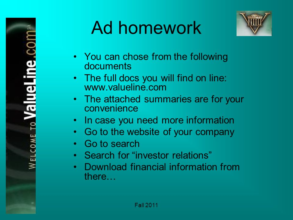 Fall 2011 Ad homework You can chose from the following documents The full docs you will find on line: www.valueline.com The attached summaries are for your convenience In case you need more information Go to the website of your company Go to search Search for investor relations Download financial information from there…