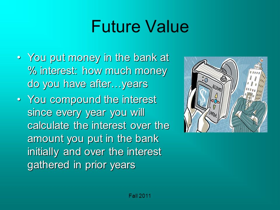 Fall 2011 Future Value You put money in the bank at % interest: how much money do you have after…yearsYou put money in the bank at % interest: how much money do you have after…years You compound the interest since every year you will calculate the interest over the amount you put in the bank initially and over the interest gathered in prior yearsYou compound the interest since every year you will calculate the interest over the amount you put in the bank initially and over the interest gathered in prior years