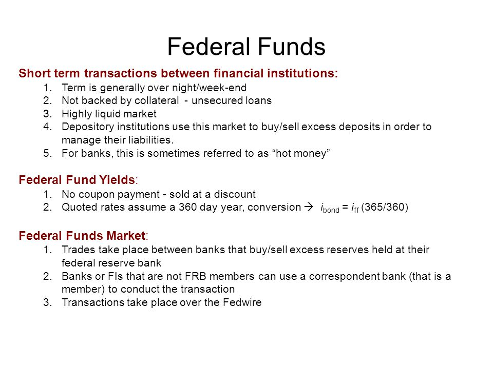 Federal Funds Short term transactions between financial institutions: 1.Term is generally over night/week-end 2.Not backed by collateral - unsecured loans 3.Highly liquid market 4.Depository institutions use this market to buy/sell excess deposits in order to manage their liabilities.