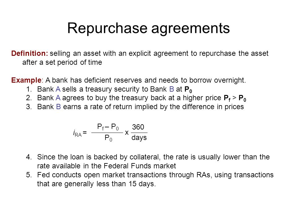 Repurchase agreements Definition: selling an asset with an explicit agreement to repurchase the asset after a set period of time Example: A bank has deficient reserves and needs to borrow overnight.