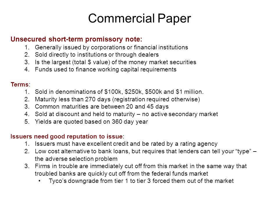 Commercial Paper Unsecured short-term promissory note: 1.Generally issued by corporations or financial institutions 2.Sold directly to institutions or through dealers 3.Is the largest (total $ value) of the money market securities 4.Funds used to finance working capital requirements Terms: 1.Sold in denominations of $100k, $250k, $500k and $1 million.