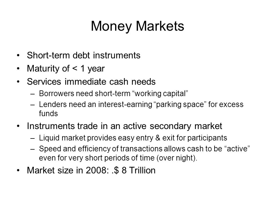 Short-term debt instruments Maturity of < 1 year Services immediate cash needs –Borrowers need short-term working capital –Lenders need an interest-earning parking space for excess funds Instruments trade in an active secondary market –Liquid market provides easy entry & exit for participants –Speed and efficiency of transactions allows cash to be active even for very short periods of time (over night).