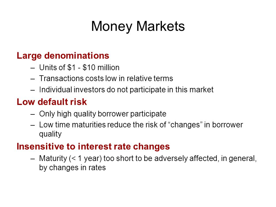 Money Markets Large denominations –Units of $1 - $10 million –Transactions costs low in relative terms –Individual investors do not participate in this market Low default risk –Only high quality borrower participate –Low time maturities reduce the risk of changes in borrower quality Insensitive to interest rate changes –Maturity (< 1 year) too short to be adversely affected, in general, by changes in rates