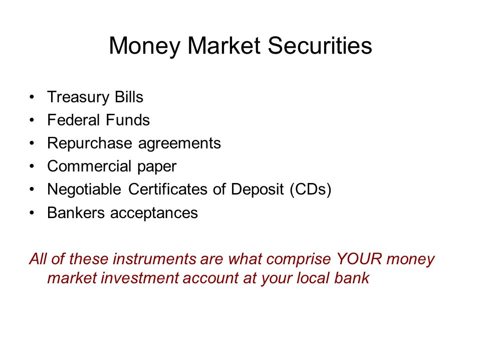 Money Market Securities Treasury Bills Federal Funds Repurchase agreements Commercial paper Negotiable Certificates of Deposit (CDs) Bankers acceptances All of these instruments are what comprise YOUR money market investment account at your local bank