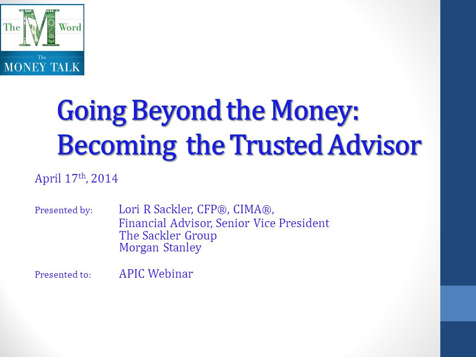 April 17 th, 2014 Presented by: Lori R Sackler, CFP ®, CIMA ®, Financial Advisor, Senior Vice President The Sackler Group Morgan Stanley Presented to: APIC Webinar