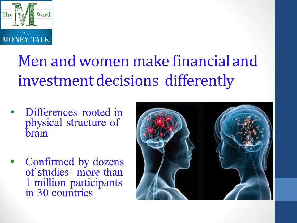 Men and women make financial and investment decisions differently Differences rooted in physical structure of brain Confirmed by dozens of studies- more than 1 million participants in 30 countries